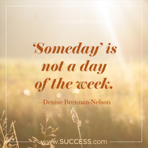 Someday is not a day of the week. –Denise Brennan-Nelson