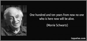 One hundred and ten years from now no one who is here now will be ...