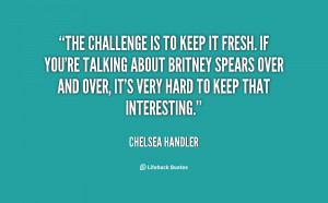The challenge is to keep it fresh. If you're talking about Britney ...
