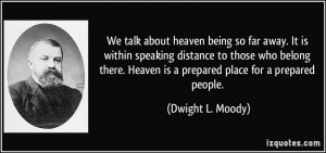 We talk about heaven being so far away. It is within speaking distance ...
