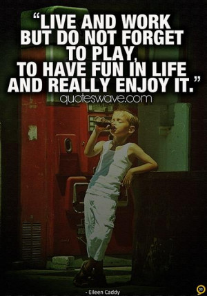... but do not forget to play, to have fun in life and really enjoy it