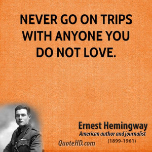Never Trip With Anyone You Not Love Quot Ernest Hemingway