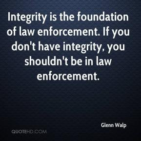 ... law enforcement. If you don't have integrity, you shouldn't be in law