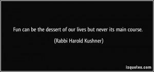 ... dessert of our lives but never its main course. - Rabbi Harold Kushner