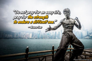 """... life, pray for the strength to endure a difficult one."""" ~ Bruce Lee"""