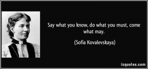 Say what you know, do what you must, come what may. - Sofia ...