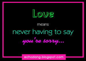 ... means never having to say you're sorry - Best Love Quotes Collection