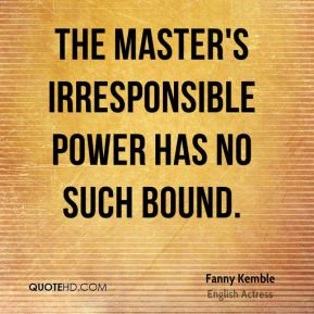 Fanny Kemble - The master's irresponsible power has no such bound.