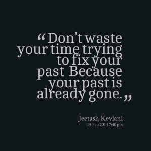 Quotes Picture: don't waste your time trying to fix your past ...