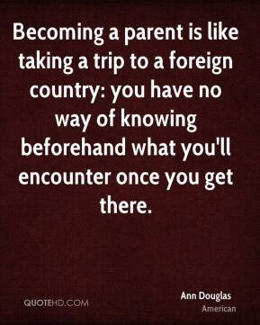 Becoming a parent is like taking a trip to a foreign country: you have ...