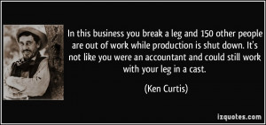 In this business you break a leg and 150 other people are out of work ...