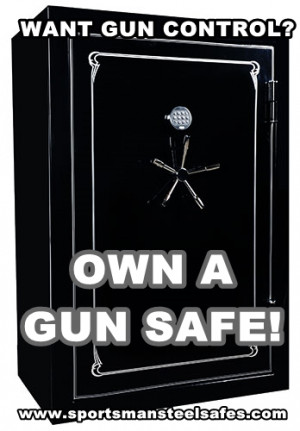 Want gun control? Own a gun safe! It's that simple.