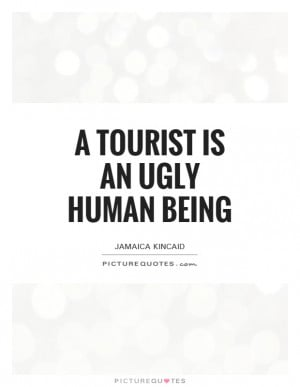 tourist is an ugly human being Picture Quote #1