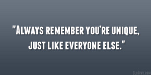 """Always remember you're unique, just like everyone else."""""""