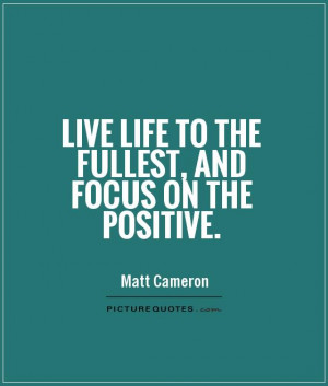 ... : Live Life To The Fullest, And Focus On The Positive Quote,Quotes