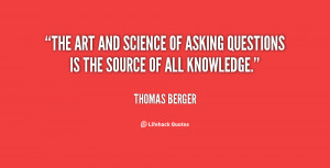 The art and science of asking questions is the source of all knowledge ...