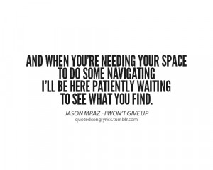 And when you're needing your space. To do some navigating. I'll be ...