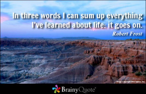 ... sum up everything I've learned about life: it goes on. - Robert Frost