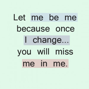 let me be be because once I change you will miss me in me