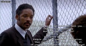 One of my favourite quote about life from Will Smith/Chris Gardner