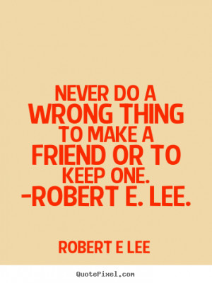 Quotes about friendship - Never do a wrong thing to make a friend or ...