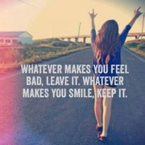 makes you smile whatever makes you feel bad leave it whatever makes ...