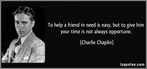 To help a friend in need is easy, but to give him your time is not ...