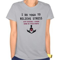 ... . Just kidding. I drink wine in yoga pants. Funny t-shirt for sale