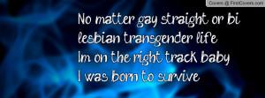 No matter gay, straight, or bi, lesbian, transgender life.I'm on the ...