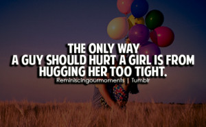 The only way a guy should hurt a girl is from hugging her too tight.