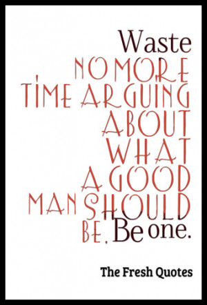 ... about what a good man should be. Be one. – Marcus Aurelius.png