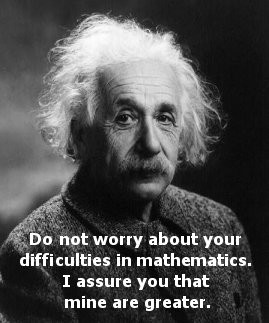 Albert Einsten is quoted, 'Do not worry abou tyour difficulties in ...
