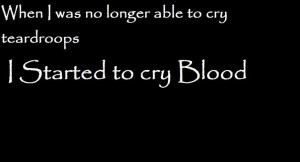 gave up on the tears again, the blood is easier to let go then the ...
