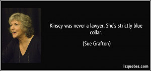 Kinsey was never a lawyer. She's strictly blue collar. - Sue Grafton
