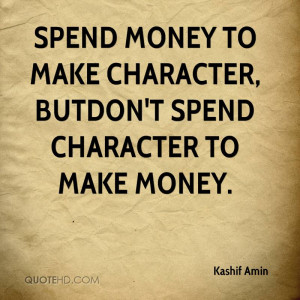 Spend money to make character, BUTDon't spend character to make money.