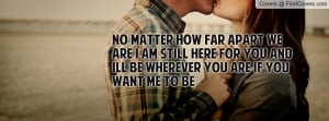 ... am still here for you and ill be wherever you are if you want me to be