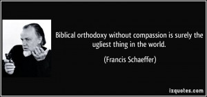 Biblical orthodoxy without compassion is surely the ugliest thing in ...