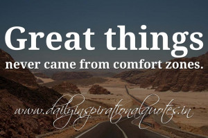... things never came from comfort zones. ~ Anonymous ( Inspiring Quotes