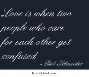 ... confused bob schneider more love quotes life quotes friendship quotes