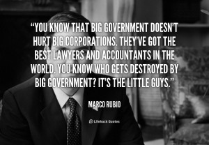 You know that big government doesn't hurt big corporations. They've ...