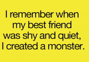 remember when my best friend was shy and quiet, I created a monster.