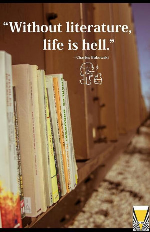 Without literature life is hell - Charles Bukowski