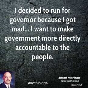Jesse Ventura - I decided to run for governor because I got mad... I ...