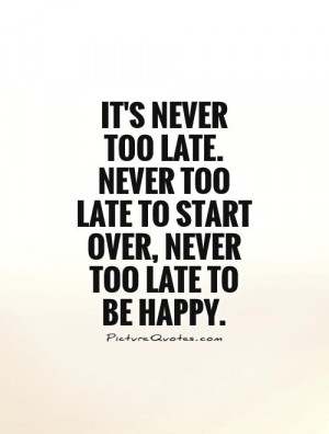... too late. Never too late to start over, never too late to be happy