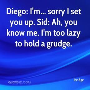... you up. Sid: Ah, you know me, I'm too lazy to hold a grudge. - Ice Age