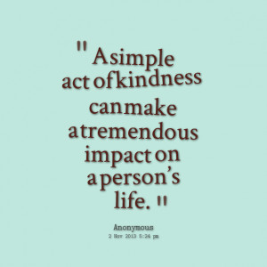 Quotes Picture: a simple act of kindness can make a tremendous impact ...