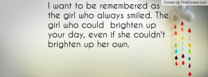 want to be remembered as the girl who always smiled. The girl who ...