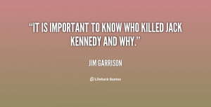 It is important to know who killed Jack Kennedy and why.""
