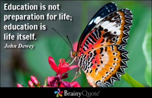 Education is not preparation for life; education is life itself ...