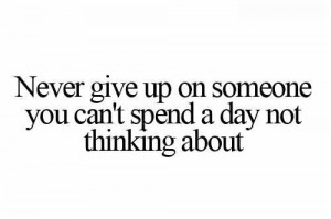 Never Give Up On Someone You Can't Spend A Day Not Thinking About